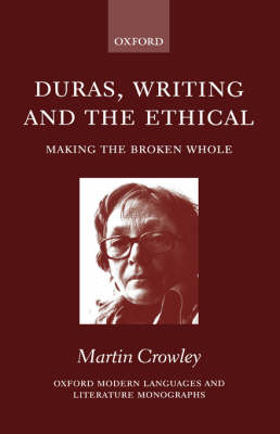 Duras, Writing, and the Ethical: Making the Broken Whole - Oxford Modern Languages and Literature Monographs (Hardback)