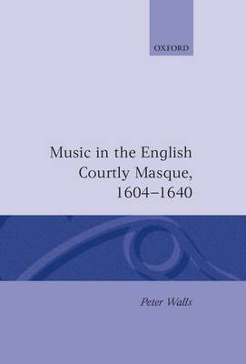 Music in the English Courtly Masque, 1604-1640 - Oxford Monographs on Music (Hardback)