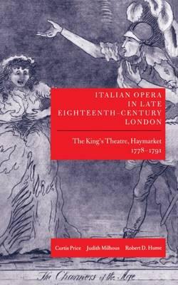 Italian Opera in Late Eighteenth-Century London: Volume 1: The King's Theatre, Haymarket, 1778-1791 - Italian Opera in Late Eighteenth-Century London (Hardback)