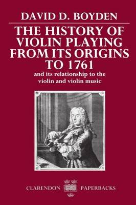 The History of Violin Playing from its Origins to 1761: and its Relationship to the Violin and Violin Music - Clarendon Paperbacks (Paperback)