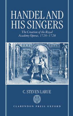 Handel and his Singers: The Creation of the Royal Academy Operas, 1720-1728 - Oxford Monographs on Music (Hardback)