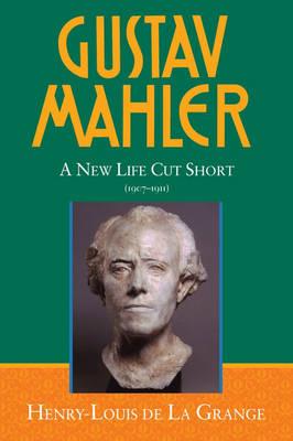 Gustav Mahler: A New Life Cut Short (1907-1911) Volume 4 - De La Grange: Mahler (Hardback)