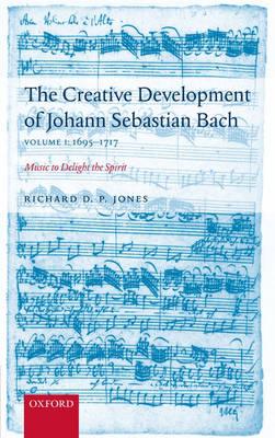 The Creative Development of J. S. Bach Volume 1: 1695-1717: Music to Delight the Spirit (Hardback)