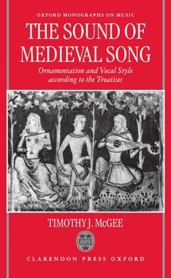 The Sound of Medieval Song: Ornamentation and Vocal Style According to the Treatises - Oxford Monographs on Music (Hardback)