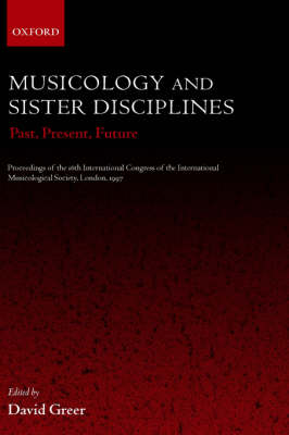 Musicology and Sister Disciplines: Past, Present, Future. Proceedings of the 16th International Congress of the International Musicological Society, London, 1997 (Hardback)