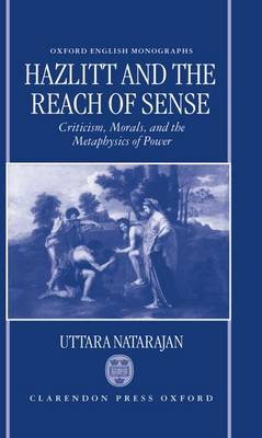 Hazlitt and the Reach of Sense: Criticism, Morals, and the Metaphysics of Power - Oxford English Monographs (Hardback)