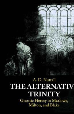 The Alternative Trinity: Gnostic Heresy in Marlowe, Milton, and Blake (Hardback)