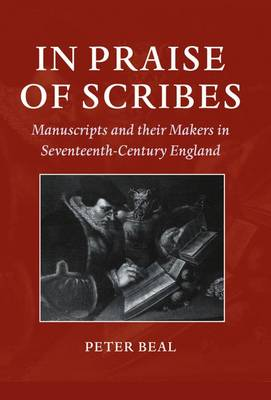In Praise of Scribes: Manuscripts and their Makers in Seventeenth-Century England - Lyell Lectures in Bibliography (Hardback)