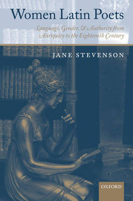 Women Latin Poets: Language, Gender, and Authority from Antiquity to the Eighteenth Century (Hardback)