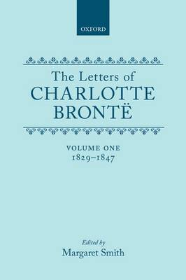 The Letters of Charlotte Bronte: Volume I: 1829-1847 - Letters of Charlotte Bronte (Hardback)
