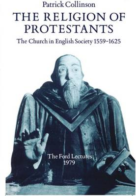 The Religion of Protestants: The Church in English Society 1559-1625 (Ford Lectures, 1979) - Ford Lectures (Paperback)