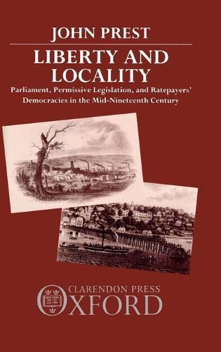 Liberty and Locality: Parliament, Permissive Legislation, and Ratepayers' Democracies in the Nineteenth Century (Hardback)