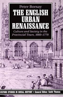 The English Urban Renaissance: Culture and Society in the Provincial Town 1660-1770 - Oxford Studies in Social History (Paperback)