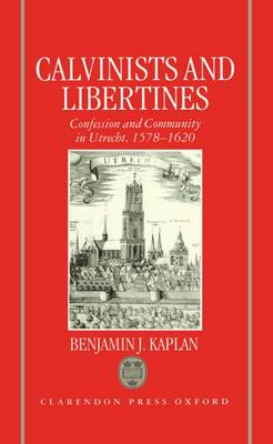 Calvinists and Libertines: Confession and Community in Utrecht 1578-1620 (Hardback)