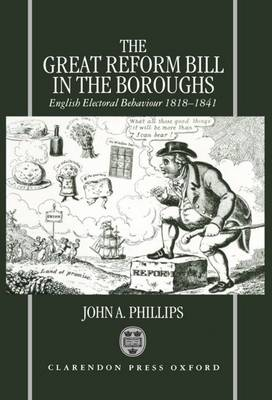 The Great Reform Bill in the Boroughs: English Electoral Behaviour 1818-1841 (Hardback)
