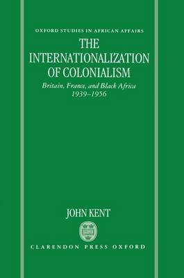 The Internationalization of Colonialism: Britain, France, and Black Africa 1939-1956 - Oxford Studies in African Affairs (Hardback)