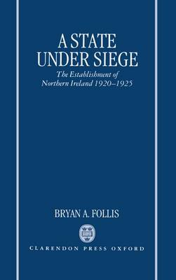 A State Under Siege: The Establishment of Northern Ireland, 1920-1925 (Hardback)