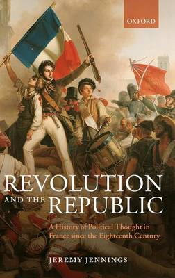Revolution and the Republic: A History of Political Thought in France since the Eighteenth Century (Hardback)
