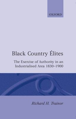 Black Country Elites: The Exercise of Authority in an Industrialized Area, 1830-1900 - Oxford Historical Monographs (Hardback)
