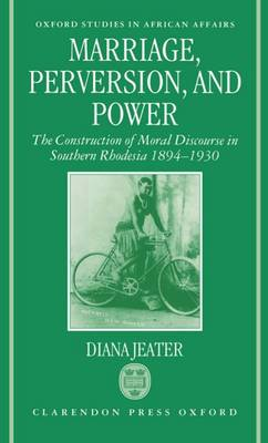 Marriage, Perversion, and Power: The Construction of Moral Discourse in Southern Rhodesia 1894-1930 - Oxford Studies in African Affairs (Hardback)
