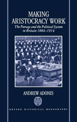 Making Aristocracy Work: The Peerage and the Political System in Britain, 1884-1914 - Oxford Historical Monographs (Hardback)