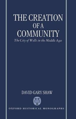 The Creation of a Community: The City of Wells in the Middle Ages - Oxford Historical Monographs (Hardback)