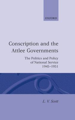 Conscription and the Attlee Governments: The Politics and Policy of National Service 1945-1951 - Oxford Historical Monographs (Hardback)