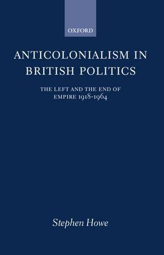 Anticolonialism in British Politics: The Left and the End of Empire 1918-1964 - Oxford Historical Monographs (Hardback)