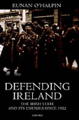 Defending Ireland: The Irish State and Its Enemies Since 1922 (Hardback)