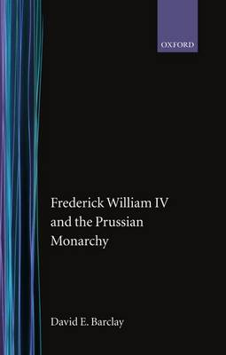 Frederick William IV and the Prussian Monarchy 1840-1861 (Hardback)