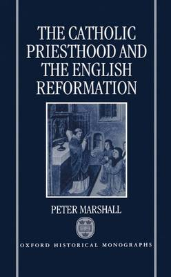 The Catholic Priesthood and the English Reformation - Oxford Historical Monographs (Hardback)