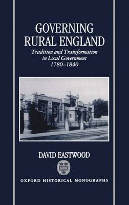 Governing Rural England: Tradition and Transformation in Local Government 1780-1840 - Oxford Historical Monographs (Hardback)
