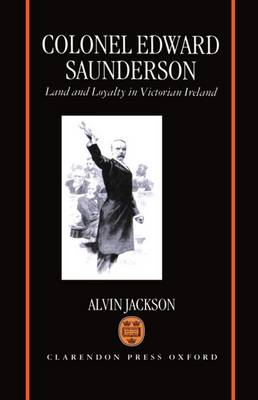 Colonel Edward Saunderson: Land and Loyalty in Victorian Ireland (Hardback)