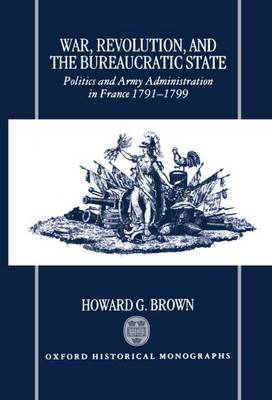 War, Revolution, and the Bureaucratic State: Politics and Army Administration in France, 1791-1799 - Oxford Historical Monographs (Hardback)
