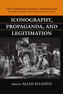 Iconography, Propaganda, and Legitimation - The Origins of the Modern State in Europe, 13th to 18th Centuries (Hardback)