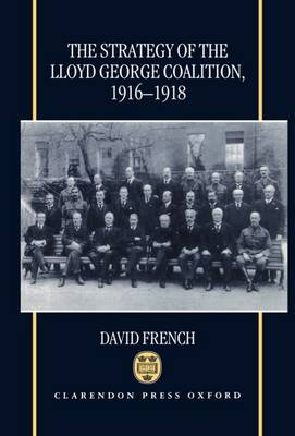 The Strategy of the Lloyd George Coalition, 1916-1918 (Hardback)