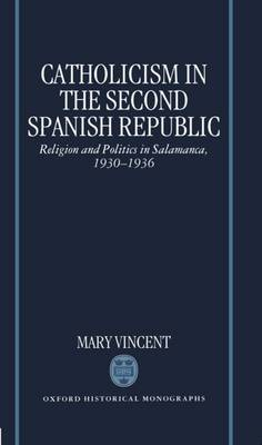 Catholicism in the Second Spanish Republic: Religion and Politics in Salamanca 1930-1936 - Oxford Historical Monographs (Hardback)