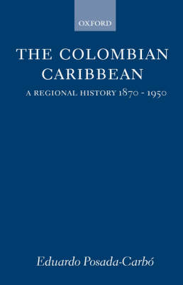 The Colombian Caribbean: A Regional History 1870-1950 - Oxford Historical Monographs (Hardback)
