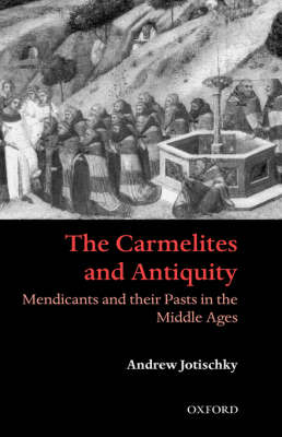 The Carmelites and Antiquity: Mendicants and their Pasts in the Middle Ages (Hardback)
