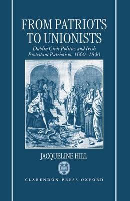 From Patriots to Unionists: Dublin Civic Politics and Irish Protestant Patriotism, 1660-1840 (Hardback)