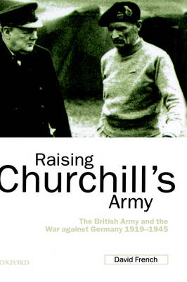 Raising Churchill's Army: The British Army and the War against Germany 1919-1945 (Hardback)