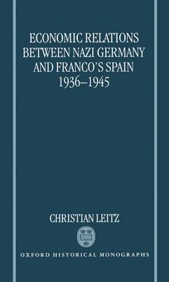 Economic Relations between Nazi Germany and Franco's Spain 1936-1945 - Oxford Historical Monographs (Hardback)