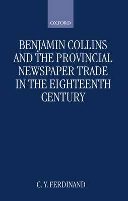Benjamin Collins and the Provincial Newspaper Trade in the Eighteenth Century - Oxford Historical Monographs (Hardback)