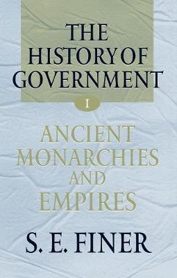 History of Government from the Earliest Times: The History of Government from the Earliest Times: Volume I: Ancient Monarchies and Empires Ancient Monarchies and Empires Volume 1 - The History of Government from the Earliest Times (Hardback)