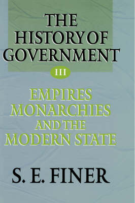 The History of Government from the Earliest Times: Volume III: Empires, Monarchies, and the Modern State - The History of Government from the Earliest Times (Hardback)