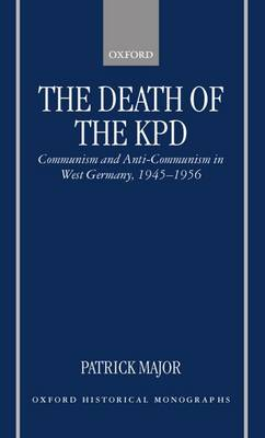 The Death of the KPD: Communism and Anti-Communism in West Germany, 1945-1956 - Oxford Historical Monographs (Hardback)