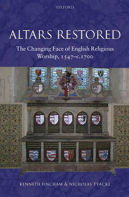 Altars Restored: The Changing Face of English Religious Worship, 1547-c.1700 (Hardback)