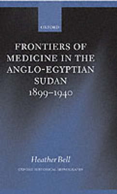 Frontiers of Medicine in the Anglo-Egyptian Sudan, 1899-1940 - Oxford Historical Monographs (Hardback)