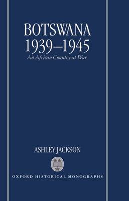 Botswana 1939-1945: An African Country at War - Oxford Historical Monographs (Hardback)
