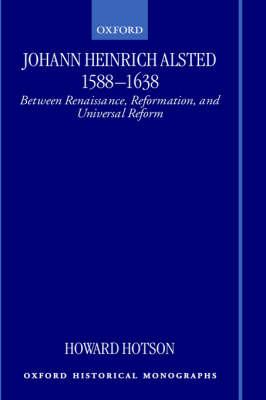 Johann Heinrich Alsted 1588-1638: Between Renaissance, Reformation, and Universal Reform - Oxford Historical Monographs (Hardback)